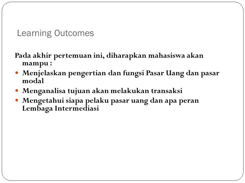 Learning Outcomes 2 Pada akhir pertemuan ini, diharapkan mahasiswa akan mampu : Menjelaskan pengertian dan fungsi Pasar Uang dan pasar modal Menganalisa tujuan akan melakukan transaksi Mengetahui siapa pelaku pasar uang dan apa peran Lembaga Intermediasi