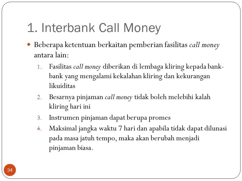 1. Interbank Call Money 34 Beberapa ketentuan berkaitan pemberian fasilitas call money antara lain: 1. Fasilitas call money diberikan di lembaga kliri