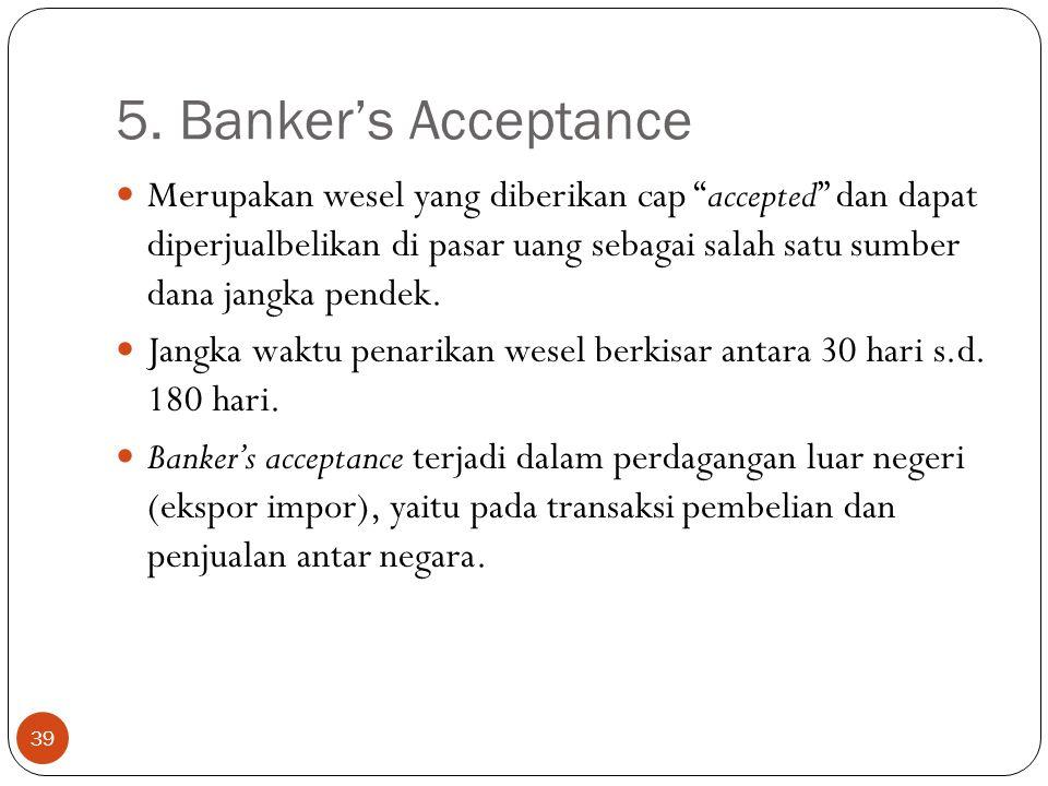 """5. Banker's Acceptance 39 Merupakan wesel yang diberikan cap """"accepted"""" dan dapat diperjualbelikan di pasar uang sebagai salah satu sumber dana jangka"""