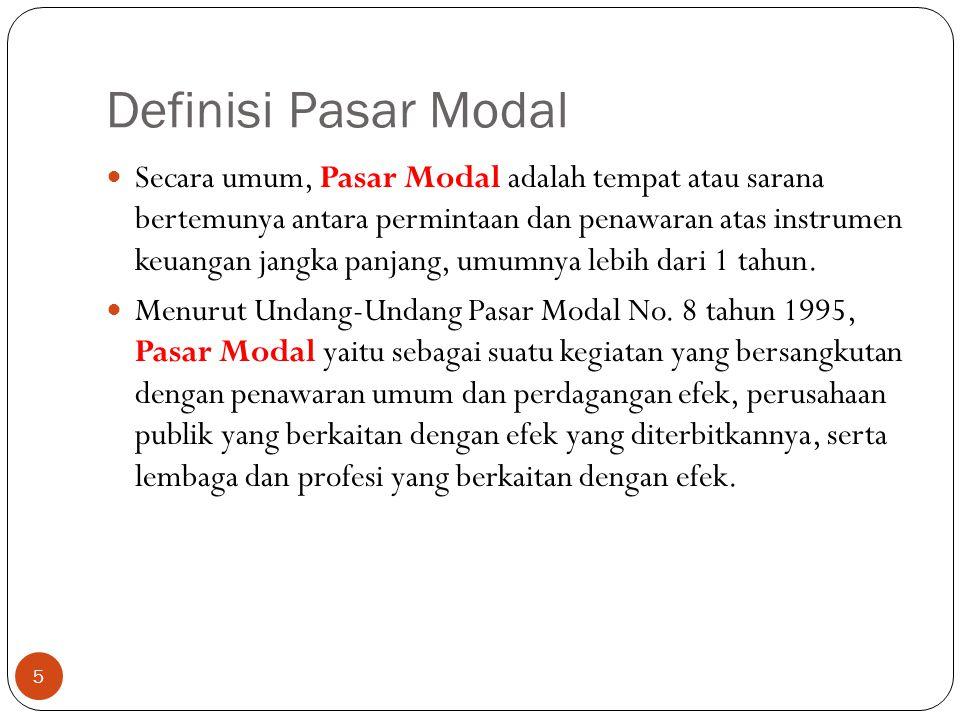Definisi Pasar Modal 5 Secara umum, Pasar Modal adalah tempat atau sarana bertemunya antara permintaan dan penawaran atas instrumen keuangan jangka panjang, umumnya lebih dari 1 tahun.