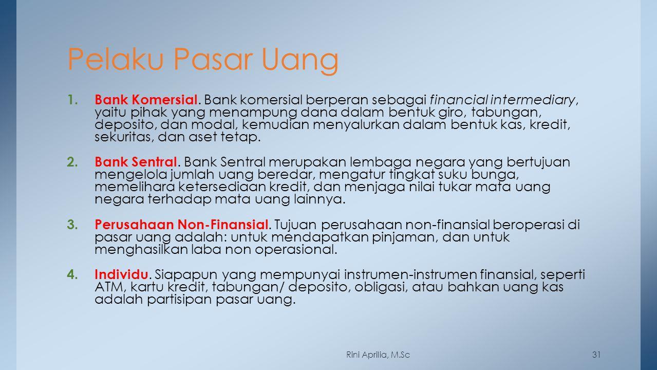 Pelaku Pasar Uang 1. Bank Komersial. Bank komersial berperan sebagai financial intermediary, yaitu pihak yang menampung dana dalam bentuk giro, tabung