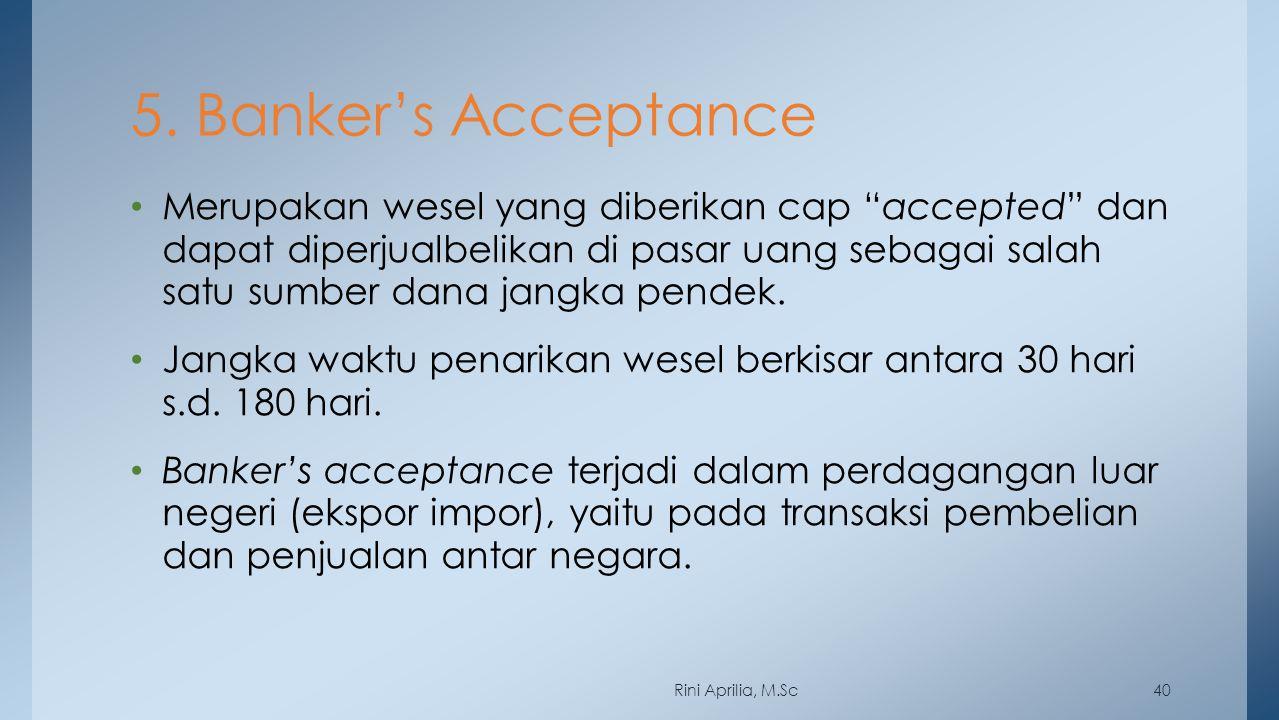 """5. Banker's Acceptance Merupakan wesel yang diberikan cap """"accepted"""" dan dapat diperjualbelikan di pasar uang sebagai salah satu sumber dana jangka pe"""