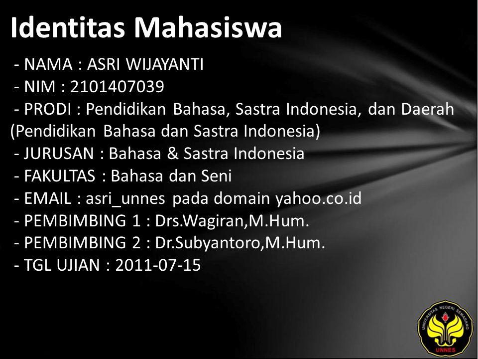 Identitas Mahasiswa - NAMA : ASRI WIJAYANTI - NIM : 2101407039 - PRODI : Pendidikan Bahasa, Sastra Indonesia, dan Daerah (Pendidikan Bahasa dan Sastra Indonesia) - JURUSAN : Bahasa & Sastra Indonesia - FAKULTAS : Bahasa dan Seni - EMAIL : asri_unnes pada domain yahoo.co.id - PEMBIMBING 1 : Drs.Wagiran,M.Hum.
