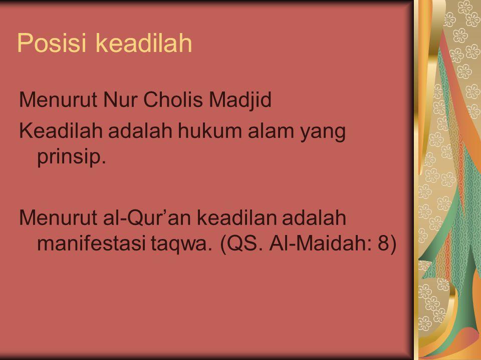 Posisi keadilah Menurut Nur Cholis Madjid Keadilah adalah hukum alam yang prinsip. Menurut al-Qur'an keadilan adalah manifestasi taqwa. (QS. Al-Maidah