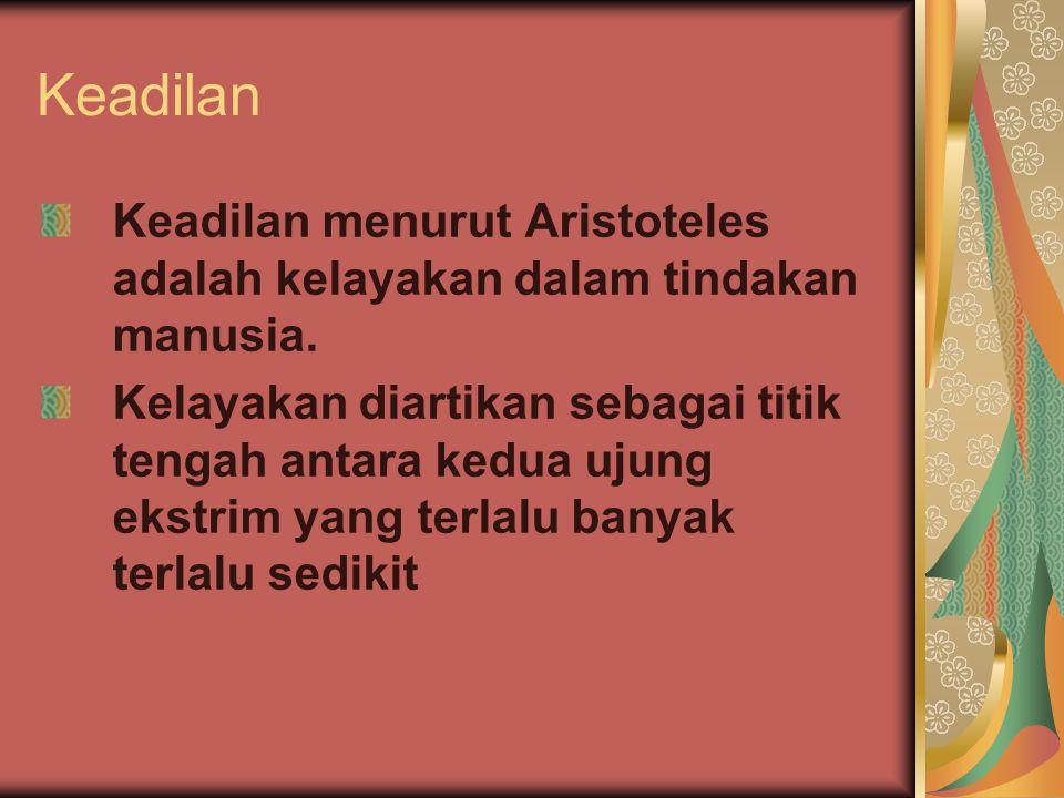 Keadilan Keadilan menurut Aristoteles adalah kelayakan dalam tindakan manusia. Kelayakan diartikan sebagai titik tengah antara kedua ujung ekstrim yan