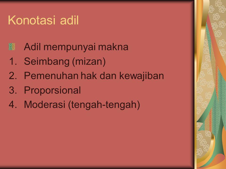 Konotasi adil Adil mempunyai makna 1.Seimbang (mizan) 2.Pemenuhan hak dan kewajiban 3.Proporsional 4.Moderasi (tengah-tengah)
