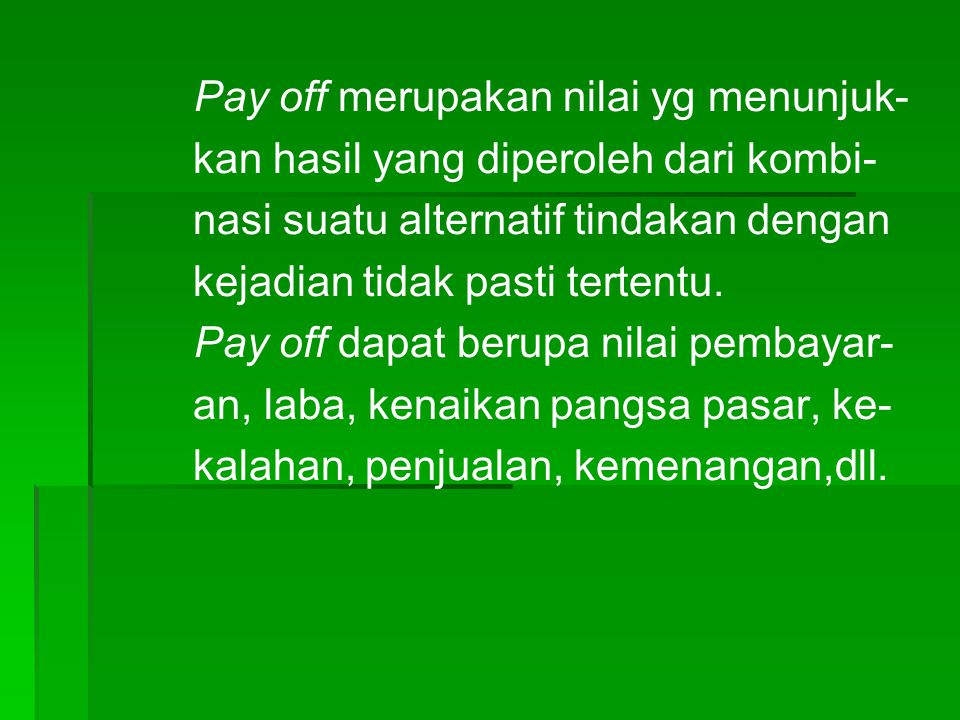 Pay off merupakan nilai yg menunjuk- kan hasil yang diperoleh dari kombi- nasi suatu alternatif tindakan dengan kejadian tidak pasti tertentu. Pay off