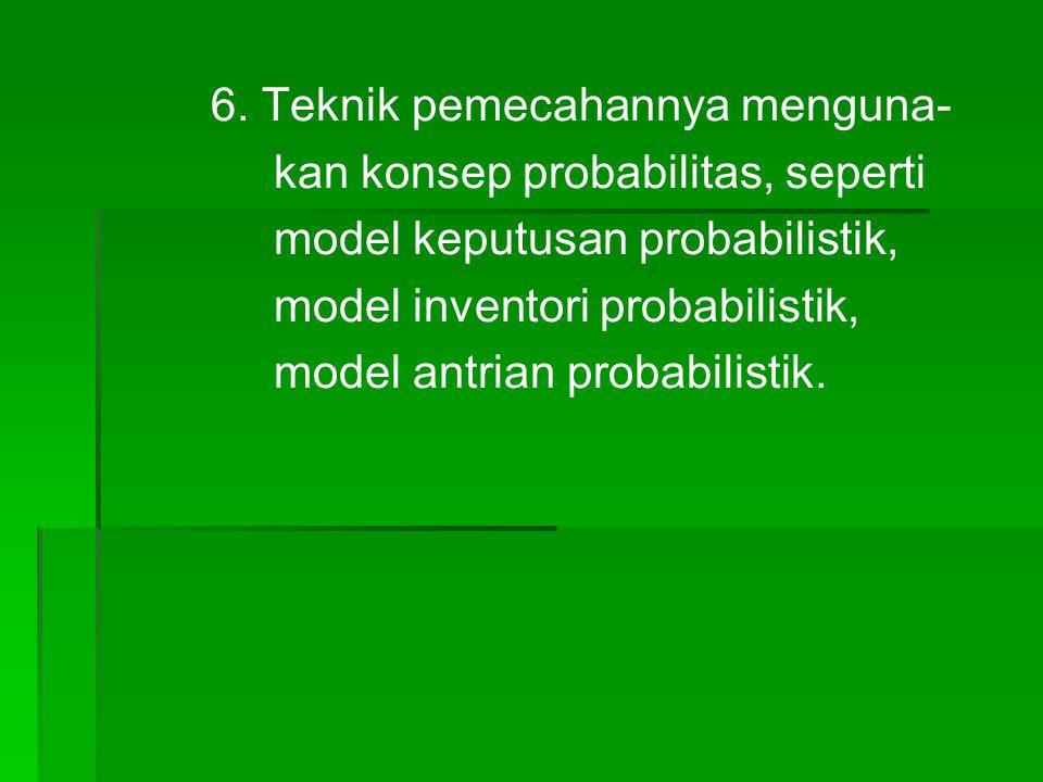 6. Teknik pemecahannya menguna- kan konsep probabilitas, seperti model keputusan probabilistik, model inventori probabilistik, model antrian probabili