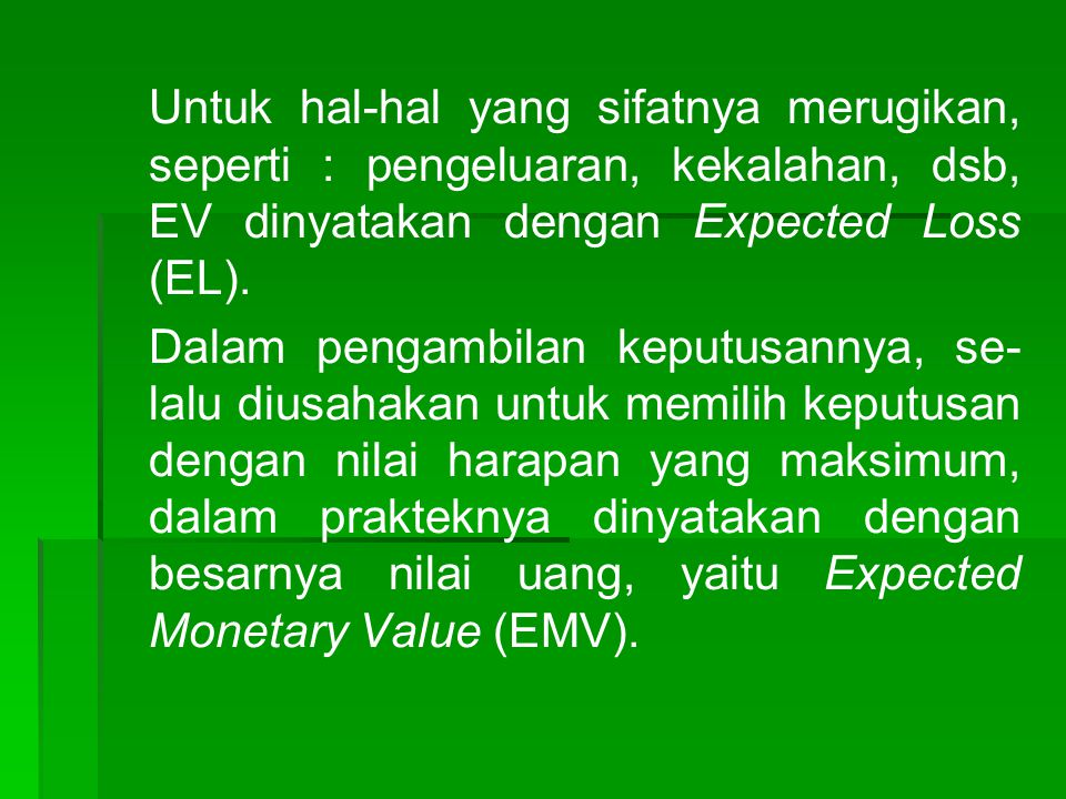 Untuk hal-hal yang sifatnya merugikan, seperti : pengeluaran, kekalahan, dsb, EV dinyatakan dengan Expected Loss (EL). Dalam pengambilan keputusannya,