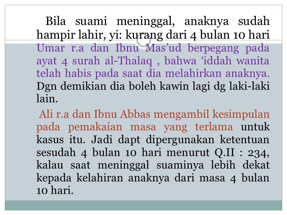 Bila suami meninggal, anaknya sudah hampir lahir, yi: kurang dari 4 bulan 10 hari Umar r.a dan Ibnu Mas'ud berpegang pada ayat 4 surah al-Thalaq, bahw