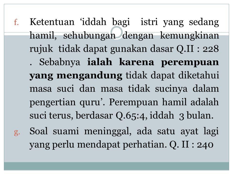 f. Ketentuan 'iddah bagi istri yang sedang hamil, sehubungan dengan kemungkinan rujuk tidak dapat gunakan dasar Q.II : 228. Sebabnya ialah karena pere