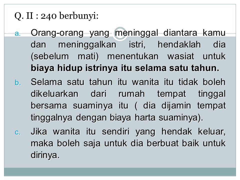 Q. II : 240 berbunyi: a. Orang-orang yang meninggal diantara kamu dan meninggalkan istri, hendaklah dia (sebelum mati) menentukan wasiat untuk biaya h