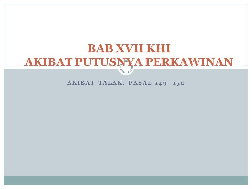 AKIBAT TALAK, PASAL 149 -152 BAB XVII KHI AKIBAT PUTUSNYA PERKAWINAN
