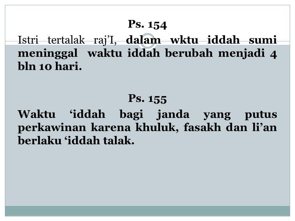 Ps. 154 Istri tertalak raj'I, dalam wktu iddah sumi meninggal waktu iddah berubah menjadi 4 bln 10 hari. Ps. 155 Waktu 'iddah bagi janda yang putus pe