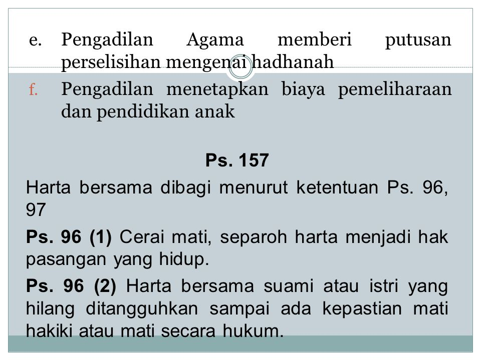 e. Pengadilan Agama memberi putusan perselisihan mengenai hadhanah f. Pengadilan menetapkan biaya pemeliharaan dan pendidikan anak Ps. 157 Harta bersa