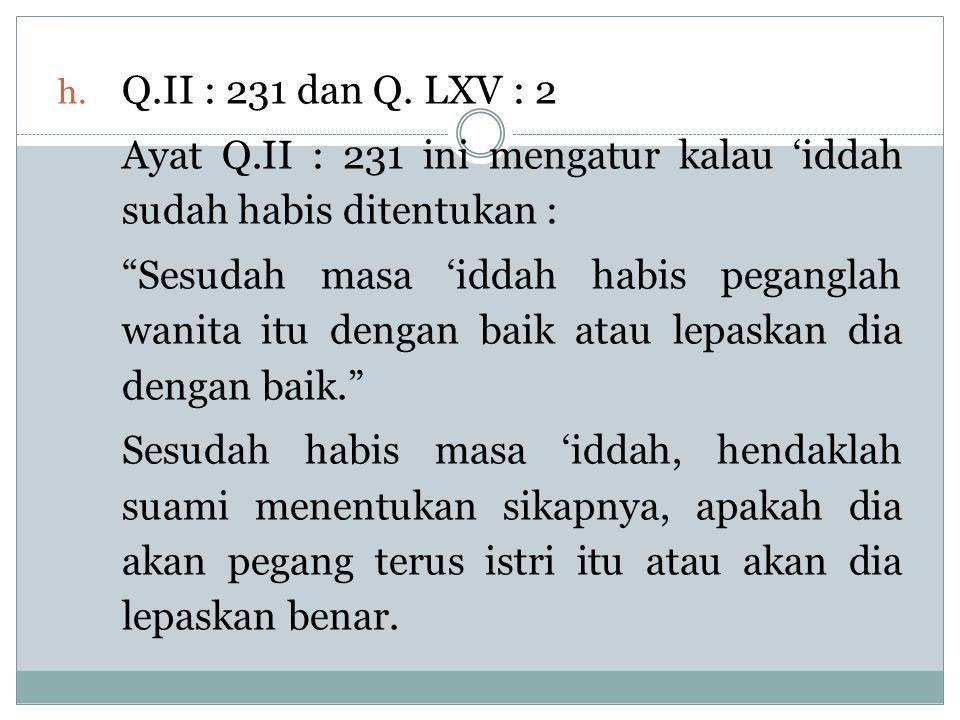 "h. Q.II : 231 dan Q. LXV : 2 Ayat Q.II : 231 ini mengatur kalau 'iddah sudah habis ditentukan : ""Sesudah masa 'iddah habis peganglah wanita itu dengan"