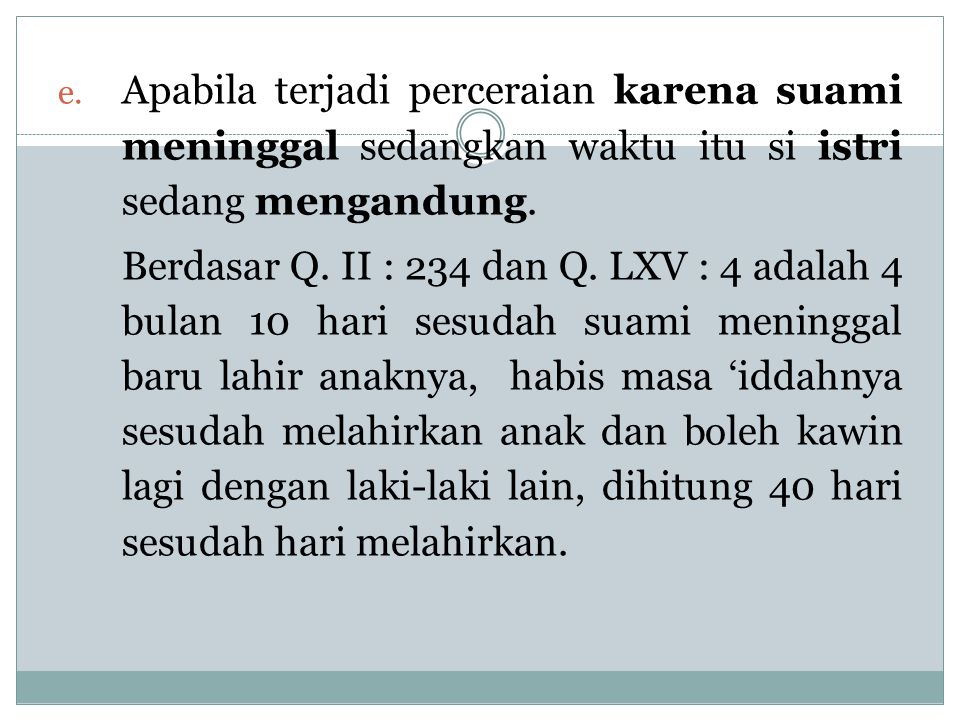 e. Apabila terjadi perceraian karena suami meninggal sedangkan waktu itu si istri sedang mengandung. Berdasar Q. II : 234 dan Q. LXV : 4 adalah 4 bula