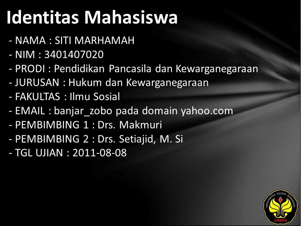 Identitas Mahasiswa - NAMA : SITI MARHAMAH - NIM : 3401407020 - PRODI : Pendidikan Pancasila dan Kewarganegaraan - JURUSAN : Hukum dan Kewarganegaraan - FAKULTAS : Ilmu Sosial - EMAIL : banjar_zobo pada domain yahoo.com - PEMBIMBING 1 : Drs.