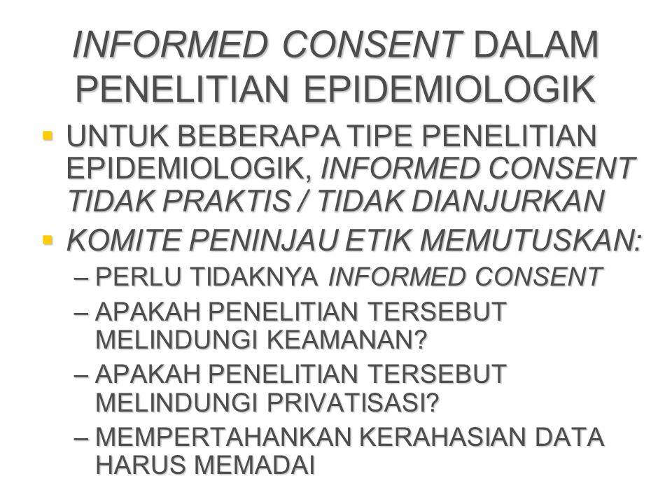 INFORMED CONSENT DALAM PENELITIAN EPIDEMIOLOGIK  UNTUK BEBERAPA TIPE PENELITIAN EPIDEMIOLOGIK, INFORMED CONSENT TIDAK PRAKTIS / TIDAK DIANJURKAN  KOMITE PENINJAU ETIK MEMUTUSKAN: –PERLU TIDAKNYA INFORMED CONSENT –APAKAH PENELITIAN TERSEBUT MELINDUNGI KEAMANAN.