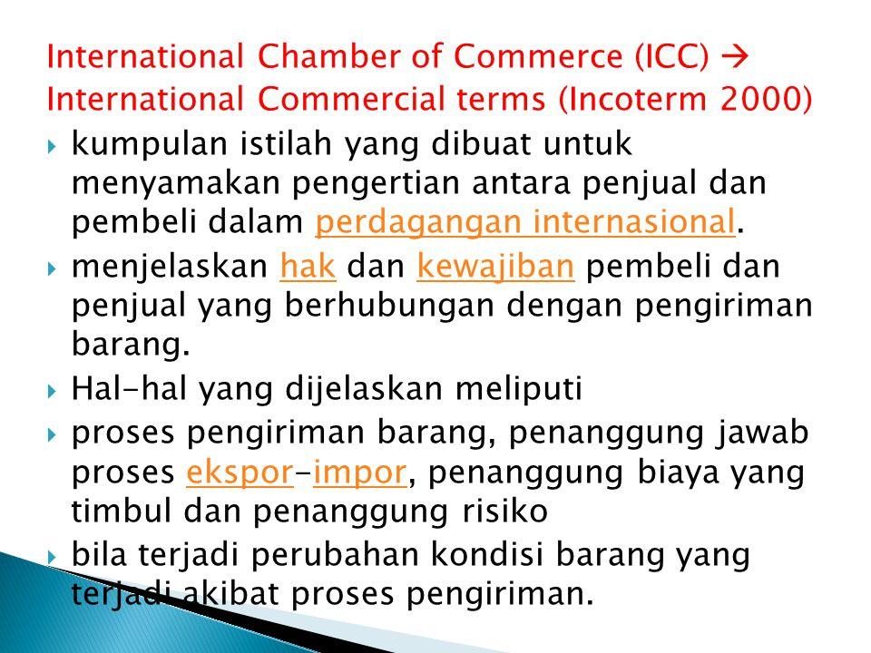 International Chamber of Commerce (ICC)  International Commercial terms (Incoterm 2000)  kumpulan istilah yang dibuat untuk menyamakan pengertian an