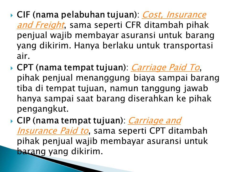  CIF (nama pelabuhan tujuan): Cost, Insurance and Freight, sama seperti CFR ditambah pihak penjual wajib membayar asuransi untuk barang yang dikirim.