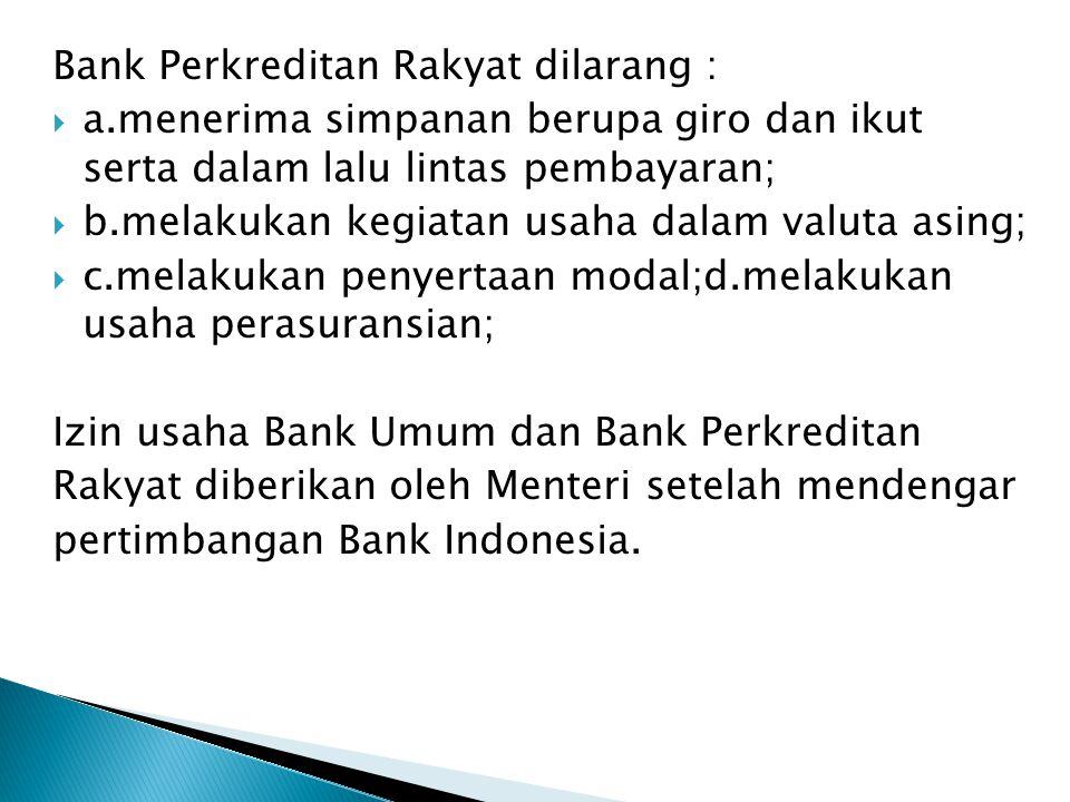 Bank Perkreditan Rakyat dilarang :  a.menerima simpanan berupa giro dan ikut serta dalam lalu lintas pembayaran;  b.melakukan kegiatan usaha dalam v