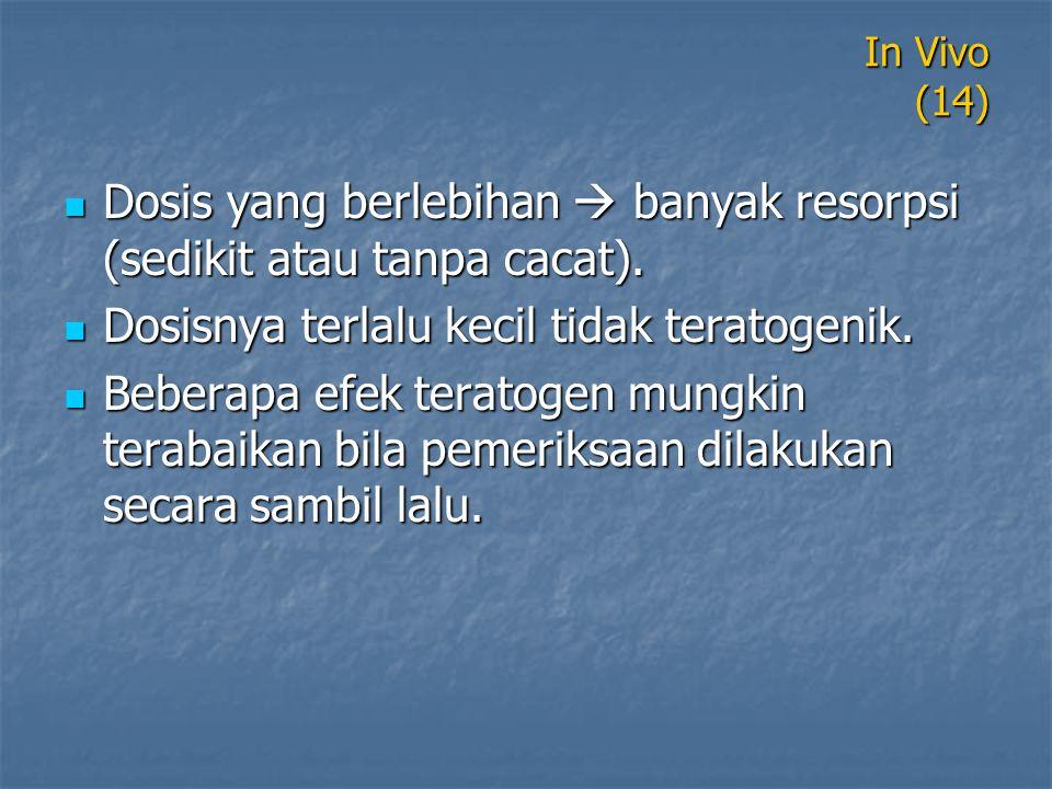 In Vivo (14) Dosis yang berlebihan  banyak resorpsi (sedikit atau tanpa cacat). Dosis yang berlebihan  banyak resorpsi (sedikit atau tanpa cacat). D