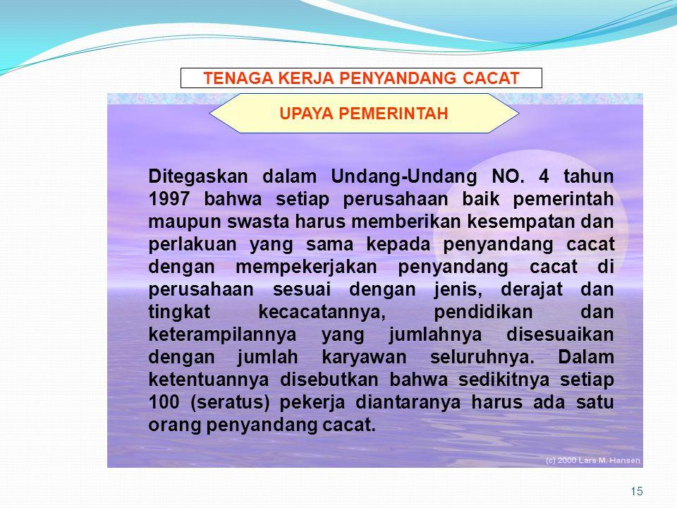 15 TENAGA KERJA PENYANDANG CACAT UPAYA PEMERINTAH Ditegaskan dalam Undang-Undang NO. 4 tahun 1997 bahwa setiap perusahaan baik pemerintah maupun swast