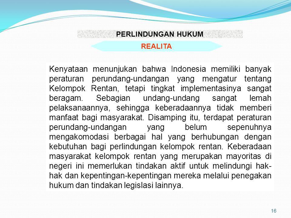 16 PERLINDUNGAN HUKUM REALITA Kenyataan menunjukan bahwa Indonesia memiliki banyak peraturan perundang-undangan yang mengatur tentang Kelompok Rentan,