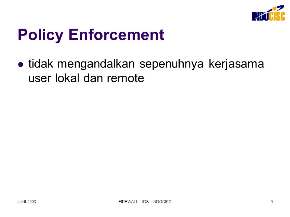 JUNI 2003FIREWALL - IDS - INDOCISC9 Policy Enforcement tidak mengandalkan sepenuhnya kerjasama user lokal dan remote