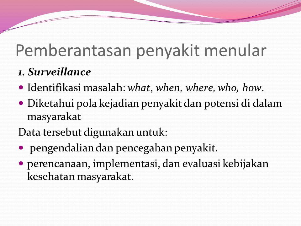Pemberantasan penyakit menular 1. Surveillance Identifikasi masalah: what, when, where, who, how.