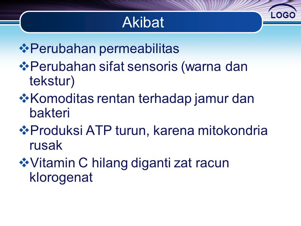LOGO Akibat  Perubahan permeabilitas  Perubahan sifat sensoris (warna dan tekstur)  Komoditas rentan terhadap jamur dan bakteri  Produksi ATP turu