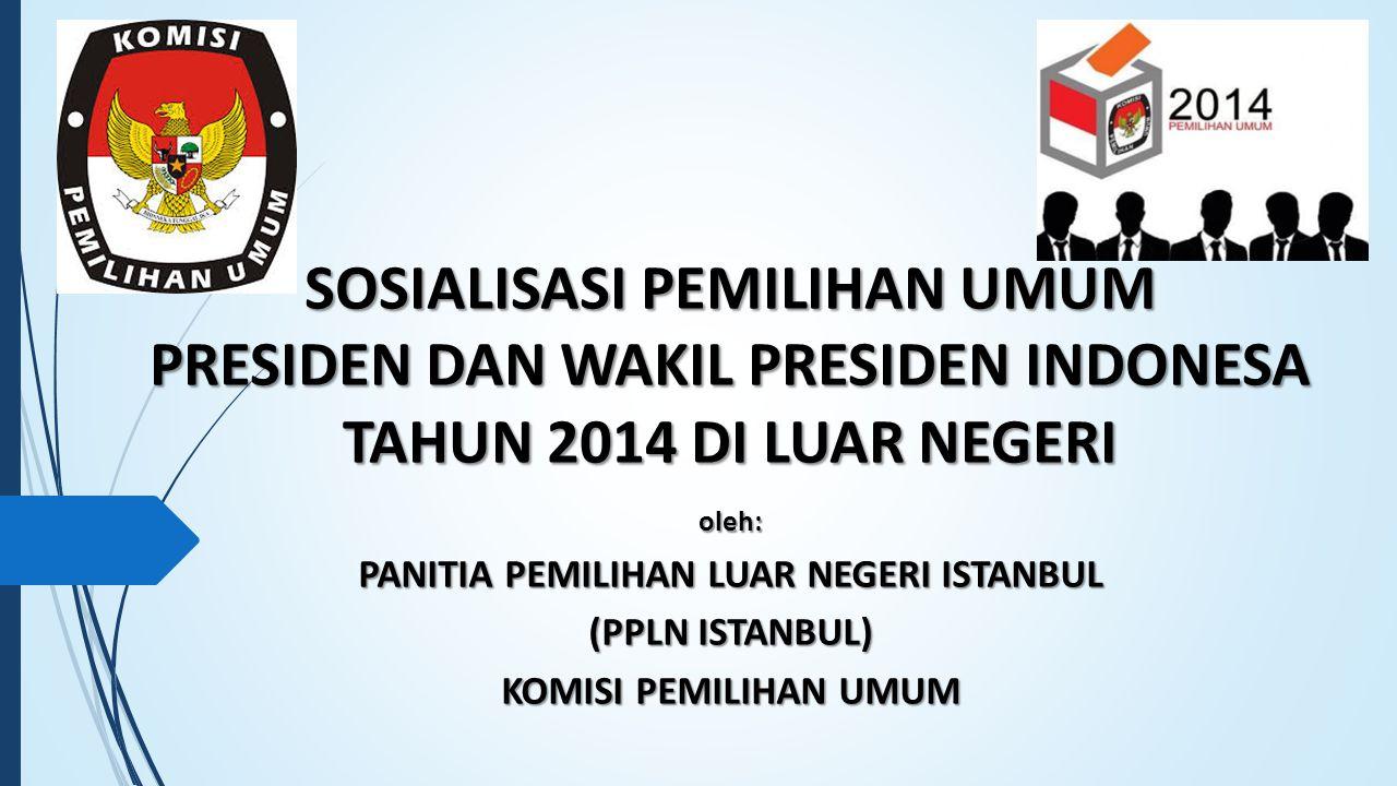 SOSIALISASI PEMILIHAN UMUM PRESIDEN DAN WAKIL PRESIDEN INDONESA TAHUN 2014 DI LUAR NEGERI oleh: PANITIA PEMILIHAN LUAR NEGERI ISTANBUL (PPLN ISTANBUL) KOMISI PEMILIHAN UMUM