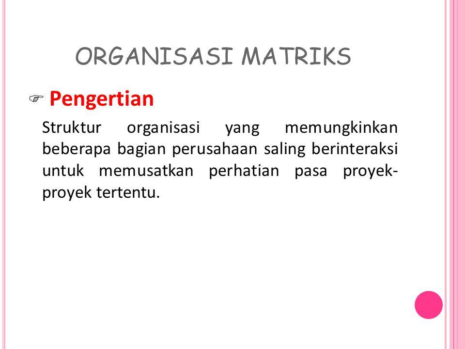 ORGANISASI MATRIKS  Pengertian Struktur organisasi yang memungkinkan beberapa bagian perusahaan saling berinteraksi untuk memusatkan perhatian pasa proyek- proyek tertentu.