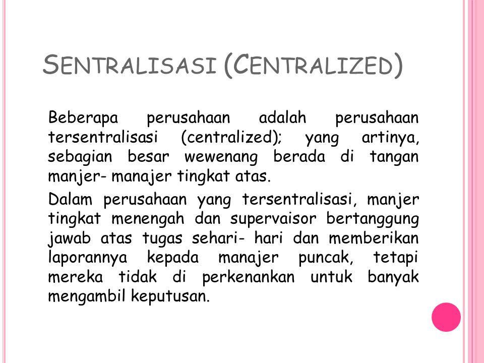 S ENTRALISASI (C ENTRALIZED ) Beberapa perusahaan adalah perusahaan tersentralisasi (centralized); yang artinya, sebagian besar wewenang berada di tangan manjer- manajer tingkat atas.
