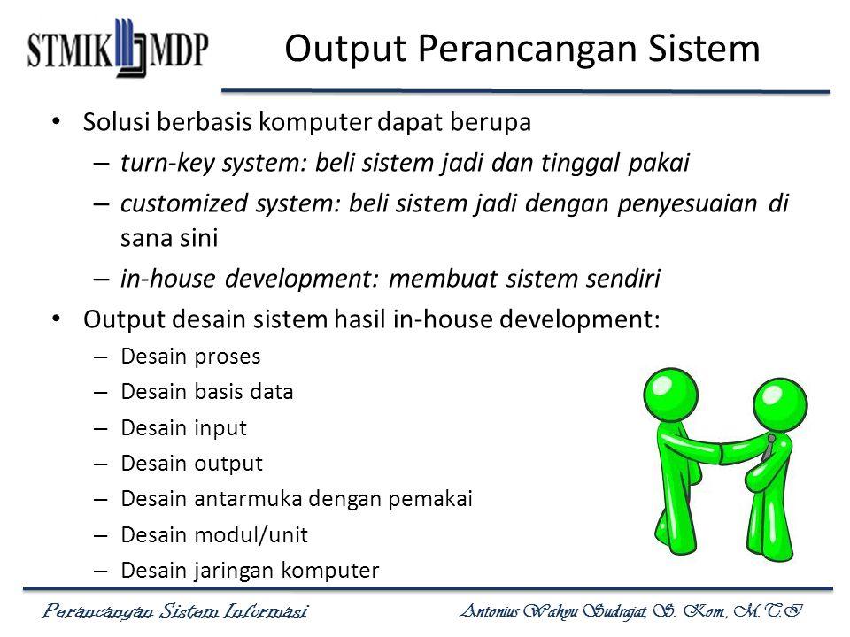 Perancangan Sistem Informasi Antonius Wahyu Sudrajat, S. Kom., M.T.I Output Perancangan Sistem Solusi berbasis komputer dapat berupa – turn-key system