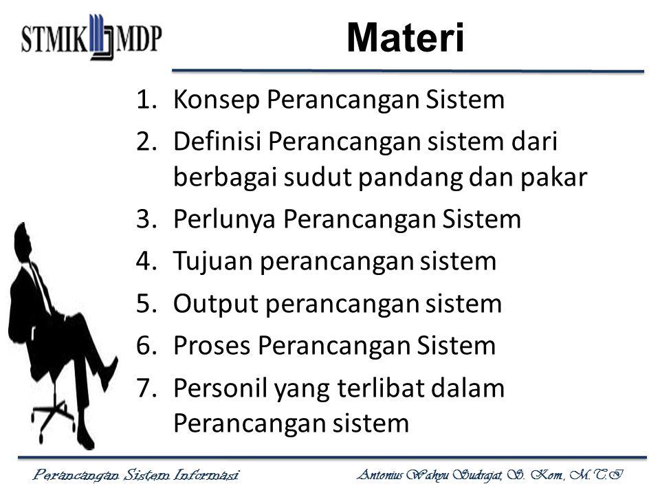 Perancangan Sistem Informasi Antonius Wahyu Sudrajat, S. Kom., M.T.I Materi 1.Konsep Perancangan Sistem 2.Definisi Perancangan sistem dari berbagai su