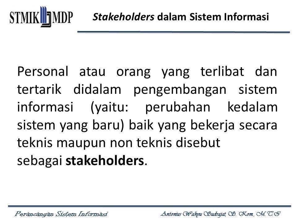 Perancangan Sistem Informasi Antonius Wahyu Sudrajat, S. Kom., M.T.I Stakeholders dalam Sistem Informasi Personal atau orang yang terlibat dan tertari