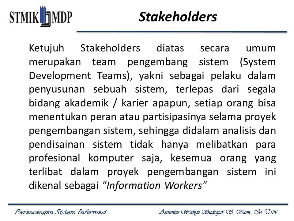 Perancangan Sistem Informasi Antonius Wahyu Sudrajat, S. Kom., M.T.I Stakeholders Ketujuh Stakeholders diatas secara umum merupakan team pengembang si