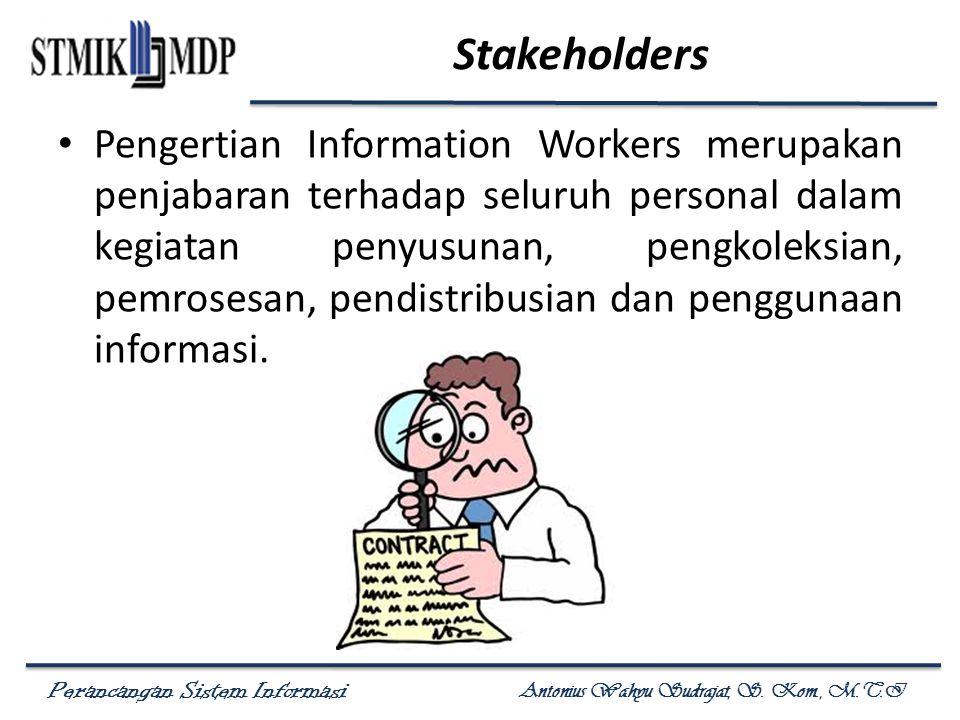 Perancangan Sistem Informasi Antonius Wahyu Sudrajat, S. Kom., M.T.I Stakeholders Pengertian Information Workers merupakan penjabaran terhadap seluruh