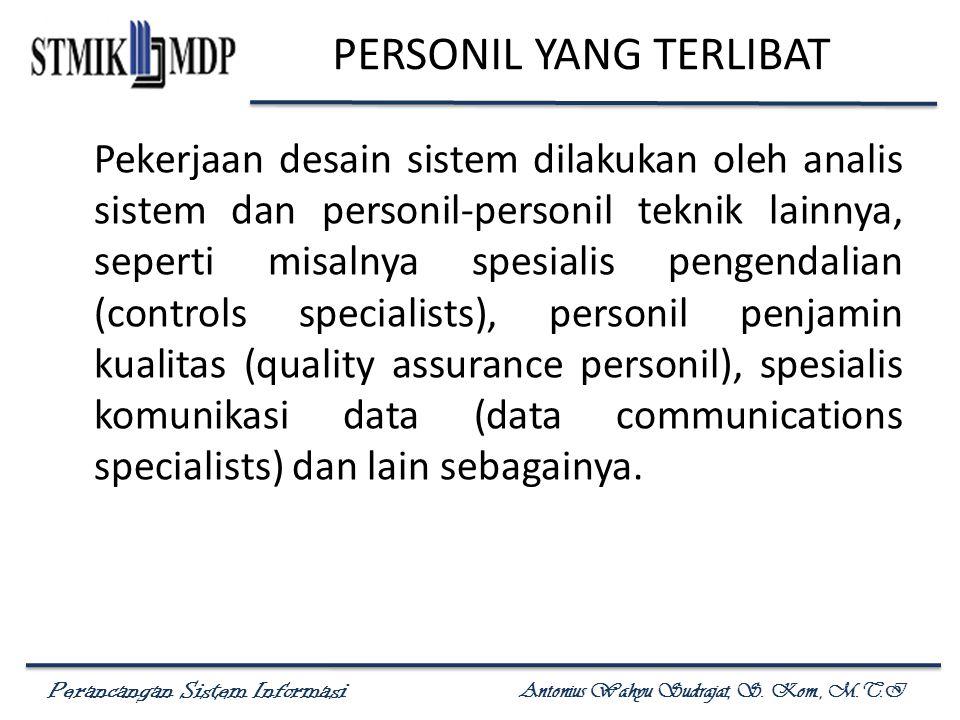 Perancangan Sistem Informasi Antonius Wahyu Sudrajat, S. Kom., M.T.I PERSONIL YANG TERLIBAT Pekerjaan desain sistem dilakukan oleh analis sistem dan p