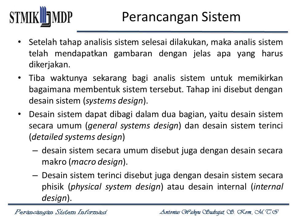 Perancangan Sistem Informasi Antonius Wahyu Sudrajat, S. Kom., M.T.I Perancangan Sistem Setelah tahap analisis sistem selesai dilakukan, maka analis s