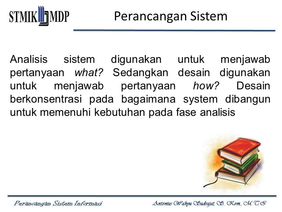 Perancangan Sistem Informasi Antonius Wahyu Sudrajat, S. Kom., M.T.I Perancangan Sistem Analisis sistem digunakan untuk menjawab pertanyaan what? Seda