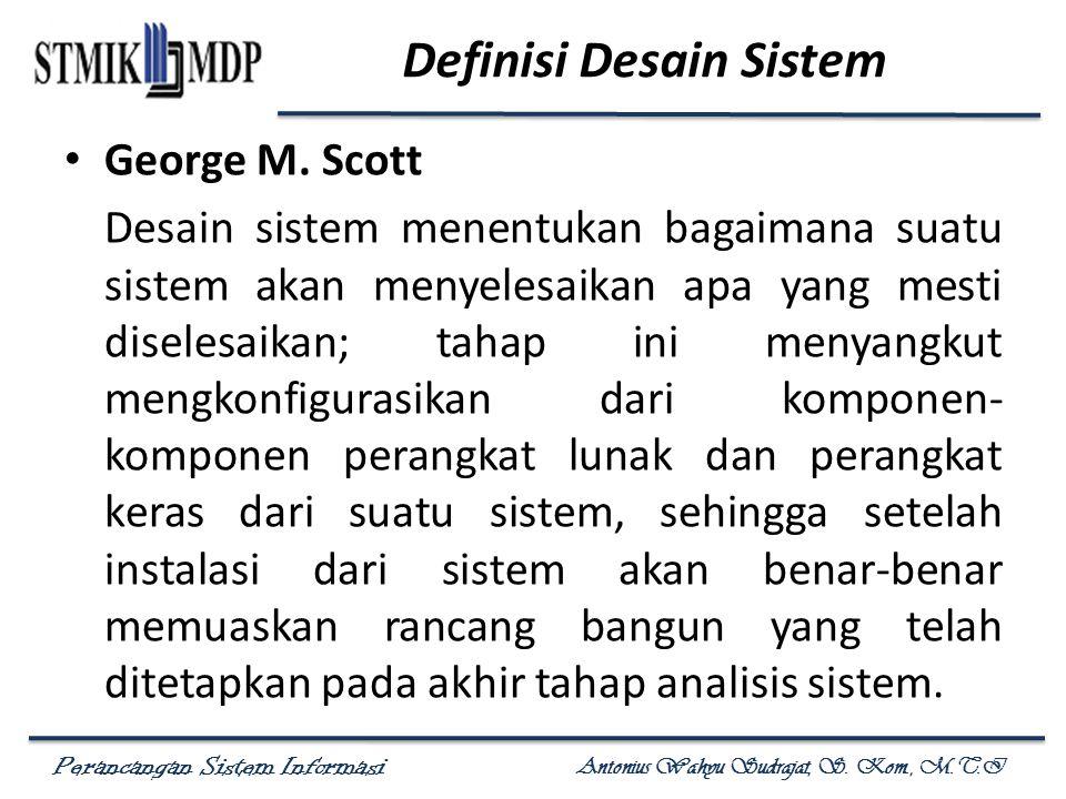 Perancangan Sistem Informasi Antonius Wahyu Sudrajat, S. Kom., M.T.I Definisi Desain Sistem George M. Scott Desain sistem menentukan bagaimana suatu s