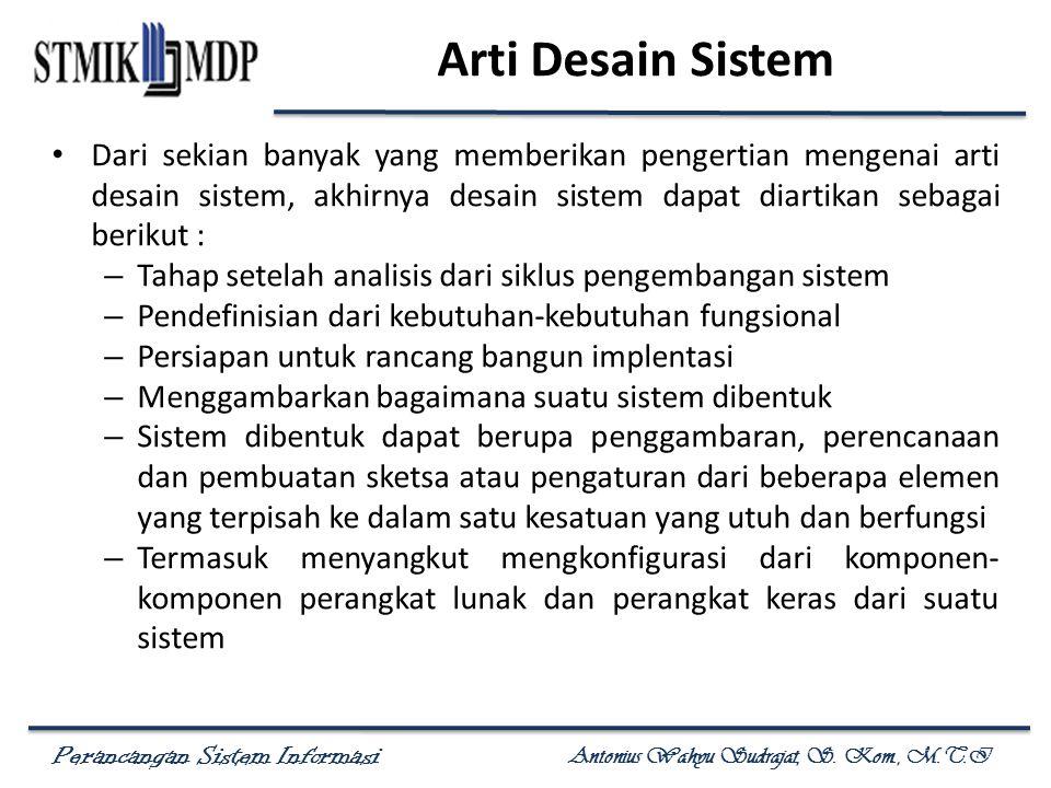 Perancangan Sistem Informasi Antonius Wahyu Sudrajat, S. Kom., M.T.I Arti Desain Sistem Dari sekian banyak yang memberikan pengertian mengenai arti de