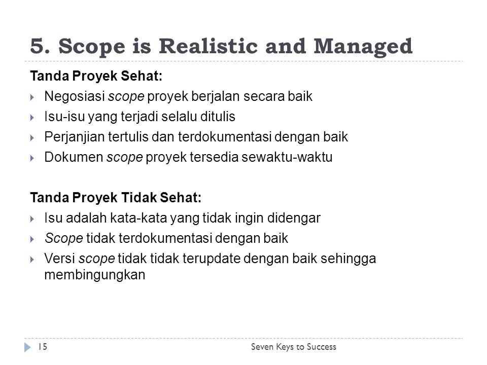 5. Scope is Realistic and Managed Tanda Proyek Sehat:  Negosiasi scope proyek berjalan secara baik  Isu-isu yang terjadi selalu ditulis  Perjanjian
