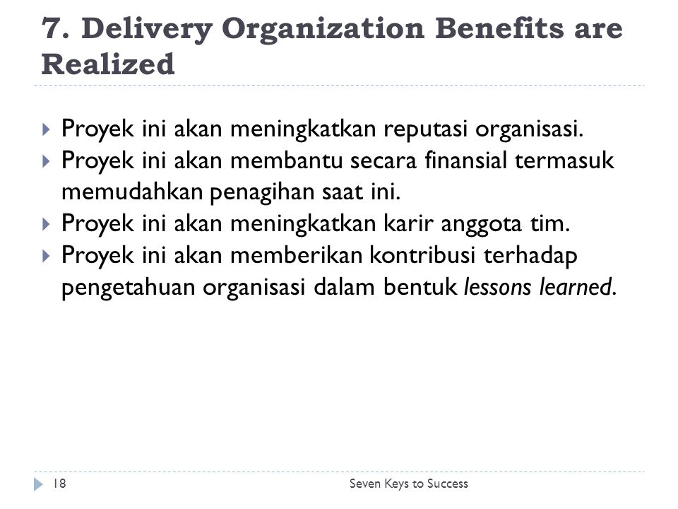 7. Delivery Organization Benefits are Realized 18Seven Keys to Success  Proyek ini akan meningkatkan reputasi organisasi.  Proyek ini akan membantu