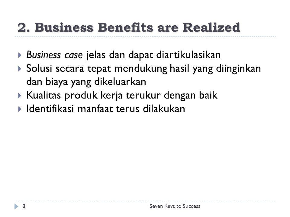 2. Business Benefits are Realized 8Seven Keys to Success  Business case jelas dan dapat diartikulasikan  Solusi secara tepat mendukung hasil yang di