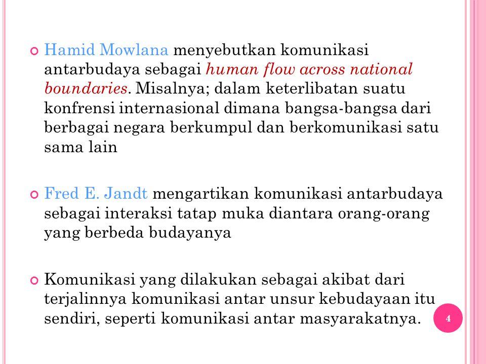 Hamid Mowlana menyebutkan komunikasi antarbudaya sebagai human flow across national boundaries. Misalnya; dalam keterlibatan suatu konfrensi internasi