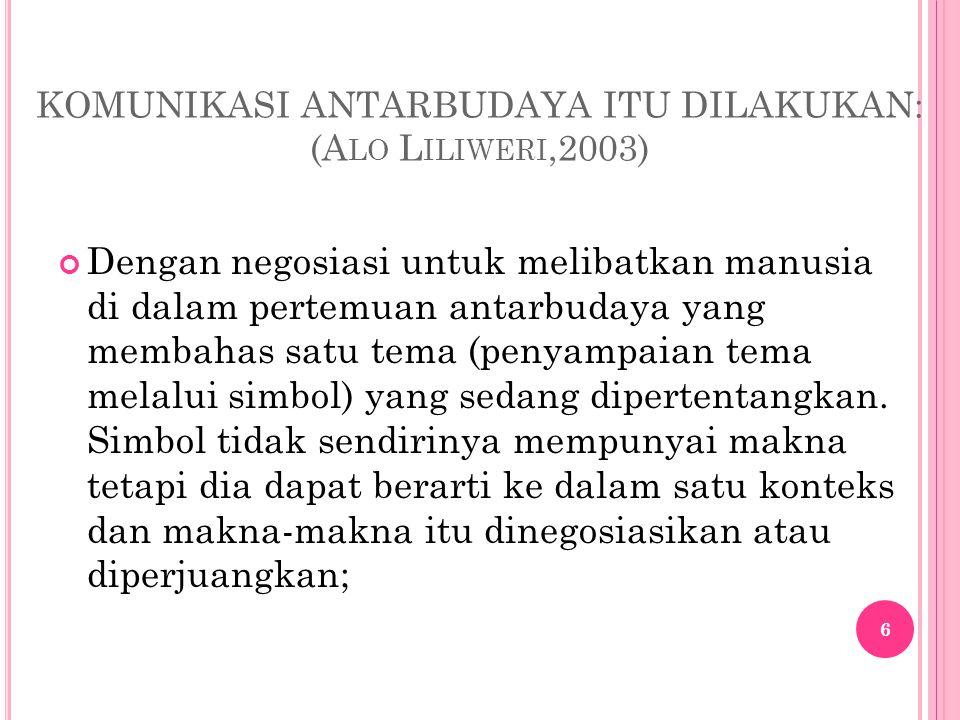 KOMUNIKASI ANTARBUDAYA ITU DILAKUKAN: (A LO L ILIWERI,2003) Dengan negosiasi untuk melibatkan manusia di dalam pertemuan antarbudaya yang membahas sat